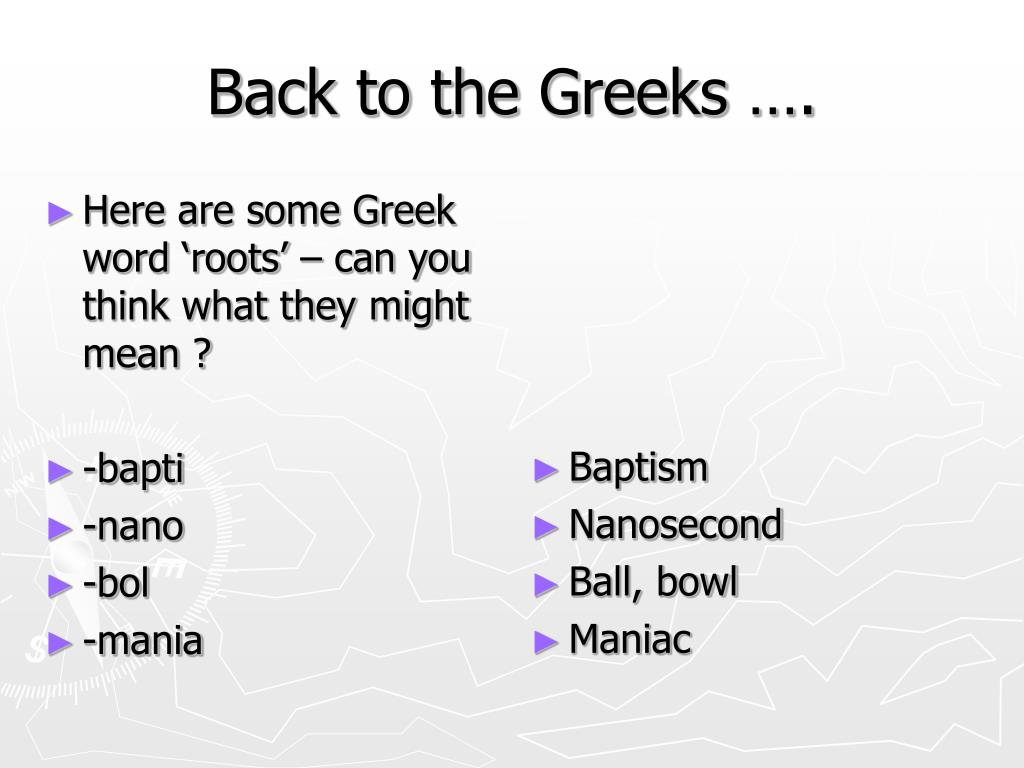 Here are some Greek word 'roots' – can you think what they might mean ?