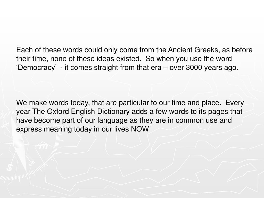 Each of these words could only come from the Ancient Greeks, as before their time, none of these ideas existed.  So when you use the word 'Democracy'  - it comes straight from that era – over 3000 years ago.