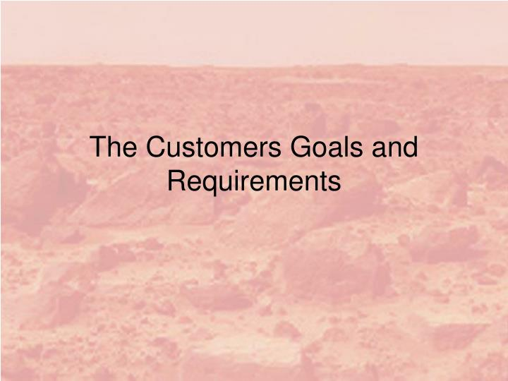 The customers goals and requirements