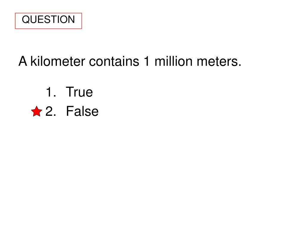 A kilometer contains 1 million meters.