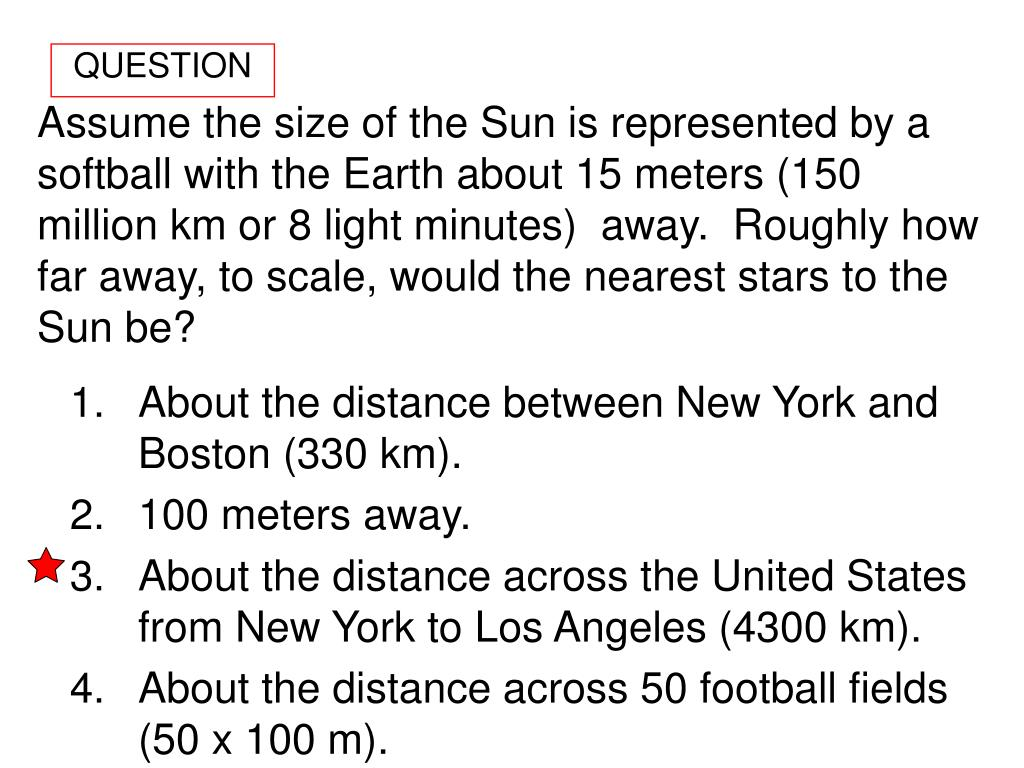 Assume the size of the Sun is represented by a softball with the Earth about 15 meters (150 million km or 8 light minutes)  away.  Roughly how far away, to scale, would the nearest stars to the Sun be?