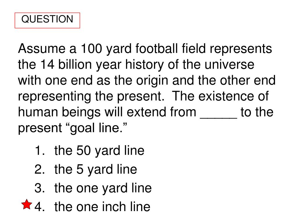 "Assume a 100 yard football field represents the 14 billion year history of the universe with one end as the origin and the other end representing the present.  The existence of  human beings will extend from _____ to the present ""goal line."""