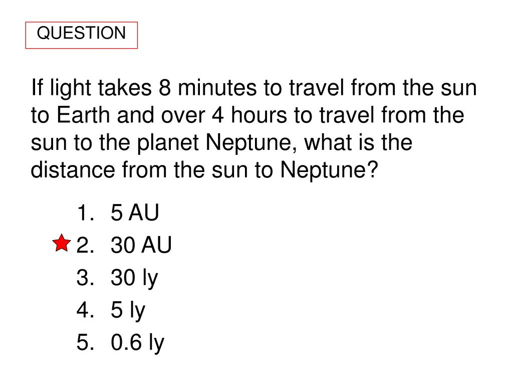 If light takes 8 minutes to travel from the sun to Earth and over 4 hours to travel from the sun to the planet Neptune, what is the distance from the sun to Neptune?