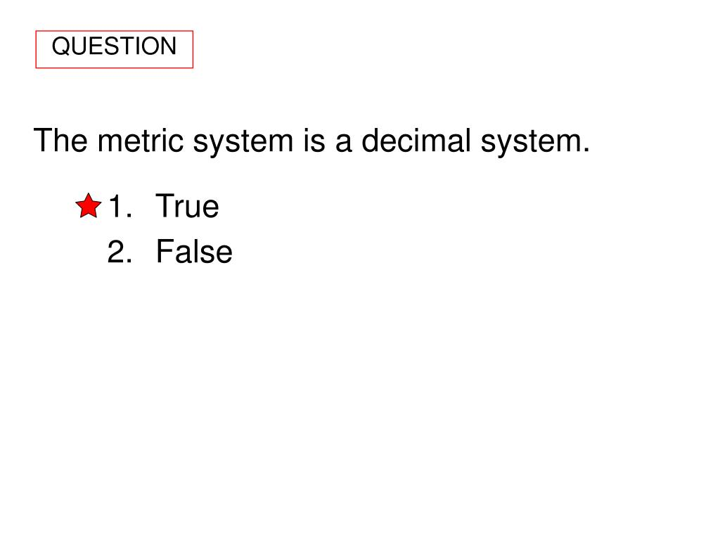 The metric system is a decimal system.