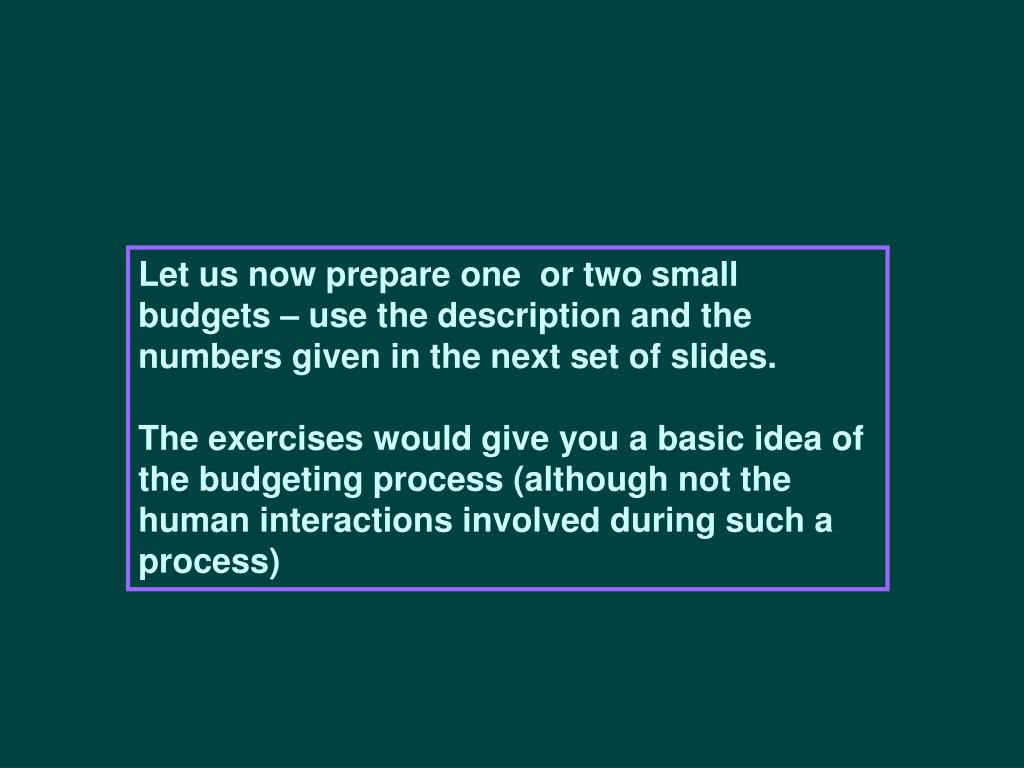 Let us now prepare one  or two small budgets – use the description and the numbers given in the next set of slides.