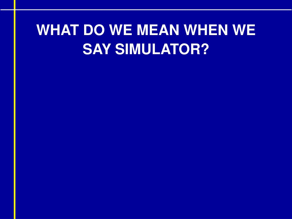 WHAT DO WE MEAN WHEN WE SAY SIMULATOR?