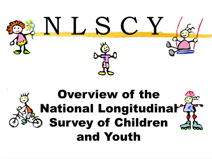 Overview of the national longitudinal survey of children and youth l.jpg