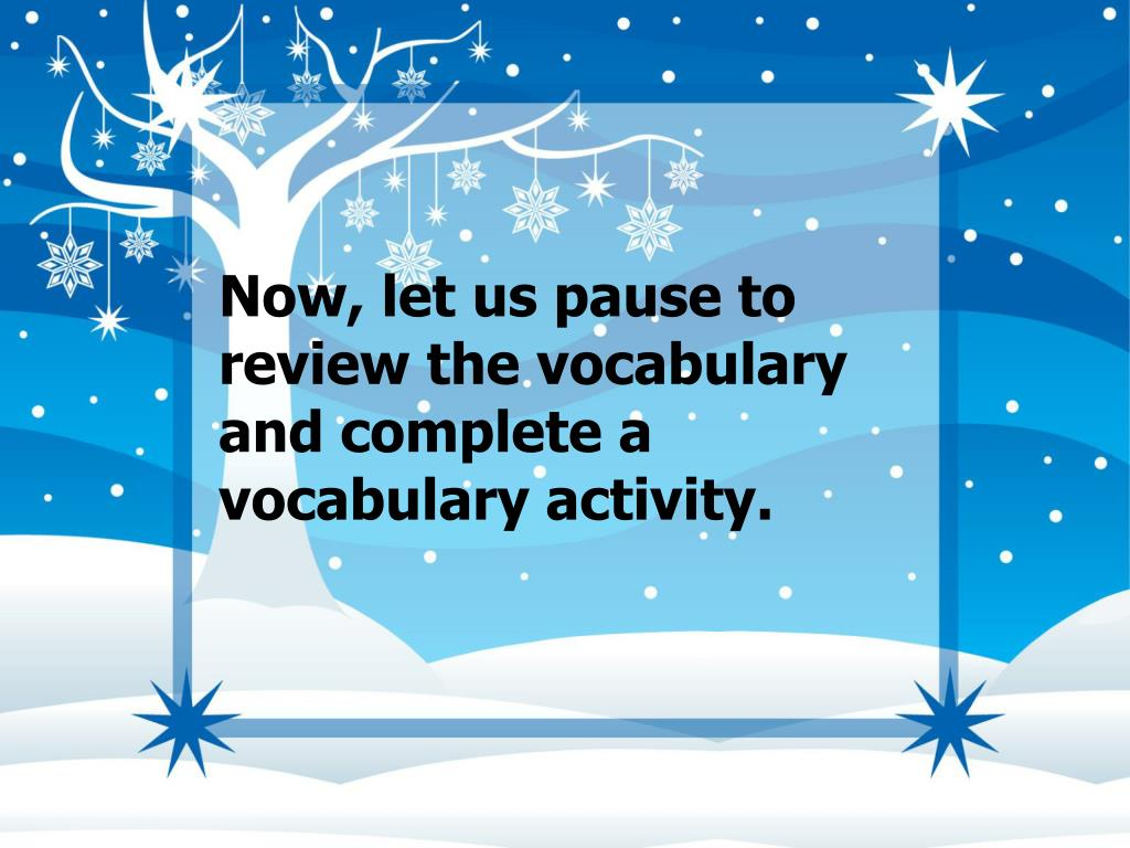 Now, let us pause to review the vocabulary and complete a vocabulary activity.