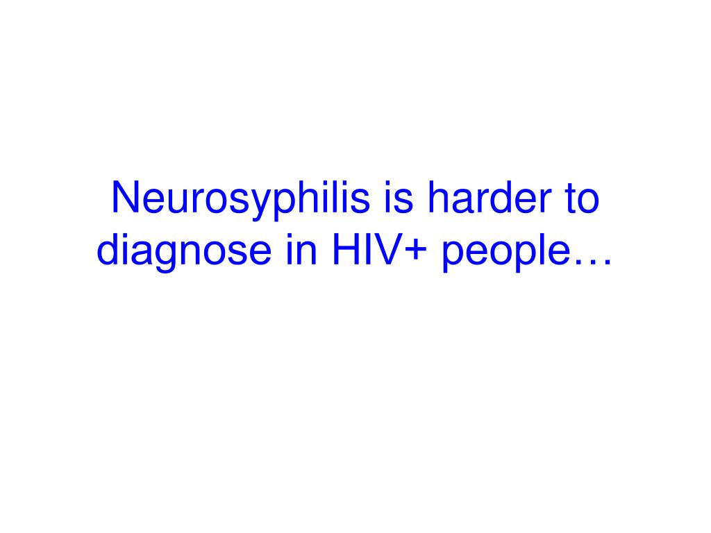 Neurosyphilis is harder to diagnose in HIV+ people…