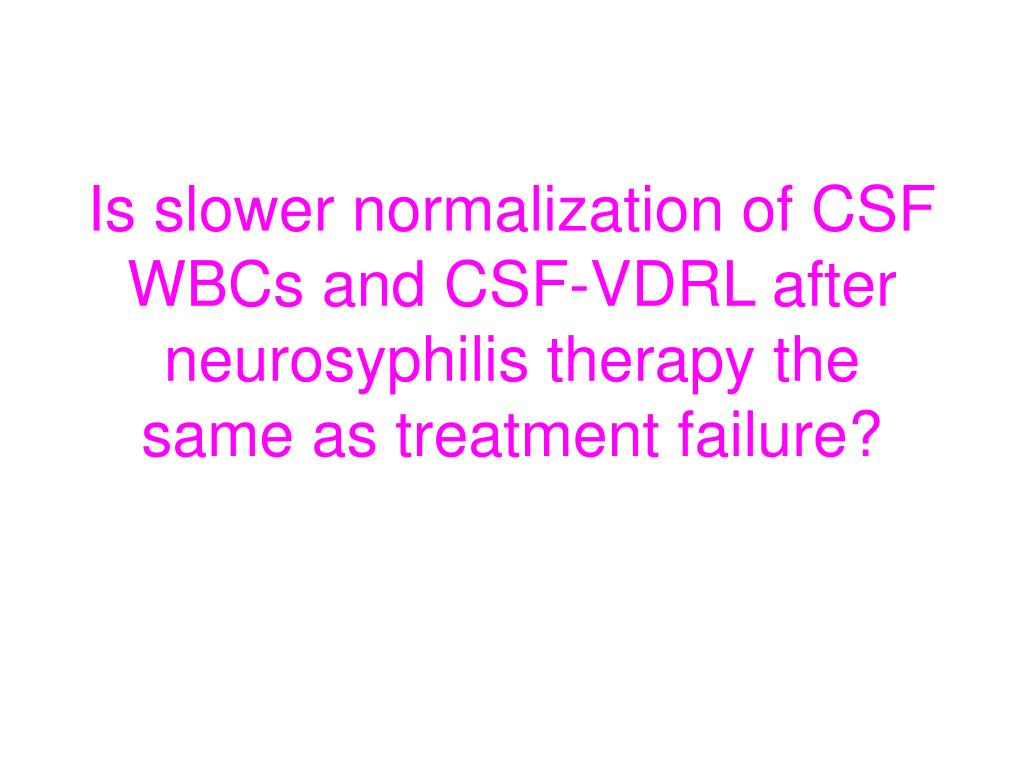 Is slower normalization of CSF WBCs and CSF-VDRL after neurosyphilis therapy the same as treatment failure?