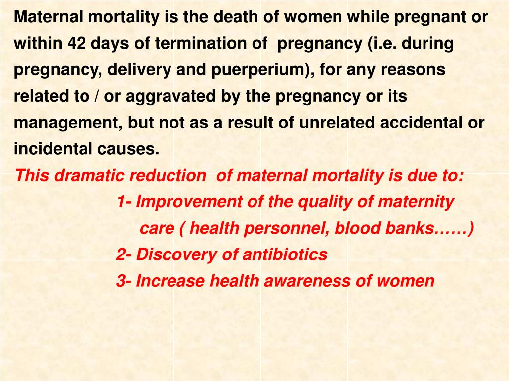 Maternal mortality is the death of women while pregnant or within 42 days of termination of  pregnancy (i.e. during pregnancy, delivery and puerperium), for any reasons related to / or aggravated by the pregnancy or its management, but not as a result of unrelated accidental or incidental causes.