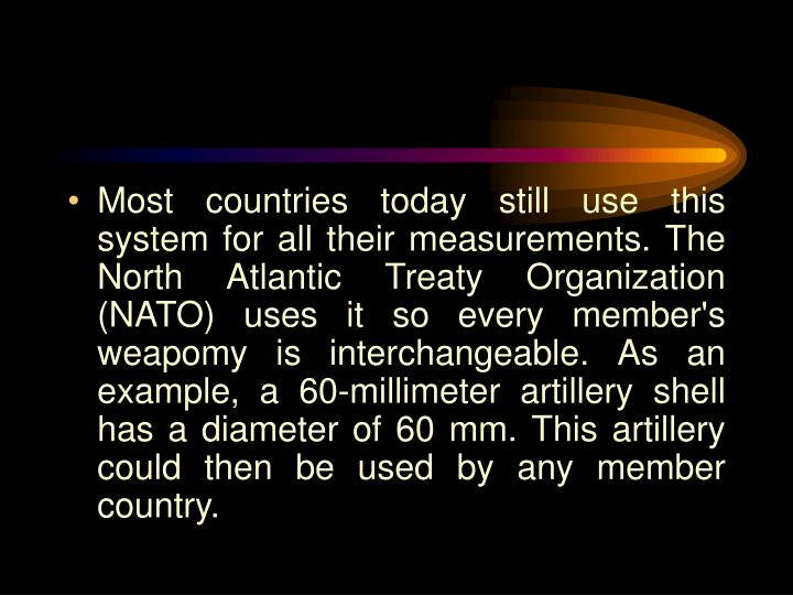 Most countries today still use this system for all their measurements. The North Atlantic Treaty Organization (NATO) uses it so every member's weapomy is interchangeable. As an example, a 60-millimeter artillery shell has a diameter of 60 mm. This artillery could then be used by any member country.