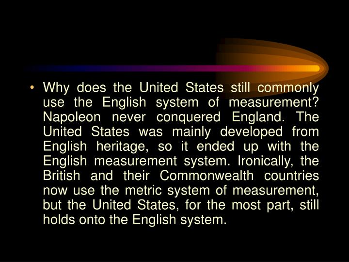 Why does the United States still commonly use the English system of measurement? Napoleon never conquered England. The United States was mainly developed from English heritage, so it ended up with the English measurement system. Ironically, the British and their Commonwealth countries now use the metric system of measurement, but the United States, for the most part, still holds onto the English system.