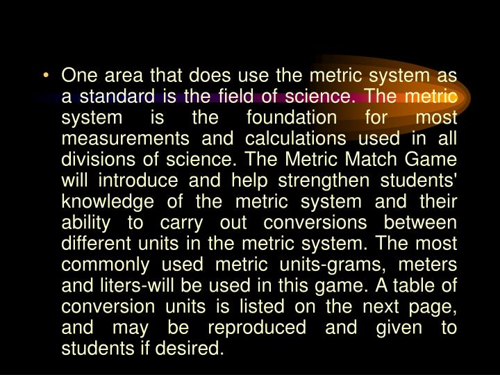 One area that does use the metric system as a standard is the field of science. The metric system is the foundation for most measurements and calculations used in all divisions of science. The Metric Match Game will introduce and help strengthen stu­dents' knowledge of the metric system and their ability to carry out conversions between different units in the metric system. The most commonly used metric units-grams, meters and liters-will be used in this game. A table of conversion units is listed on the next page, and may be reproduced and given to students if desired.