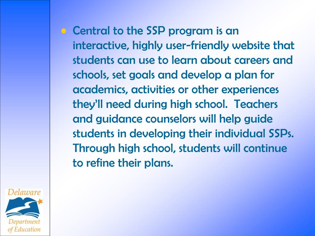 Central to the SSP program is an interactive, highly user-friendly website that students can use to learn about careers and schools, set goals and develop a plan for academics, activities or other experiences they'll need during high school.  Teachers and guidance counselors will help guide students in developing their individual SSPs.  Through high school, students will continue to refine their plans.