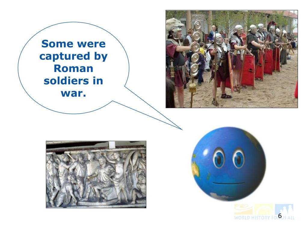Some were captured by Roman soldiers in war.