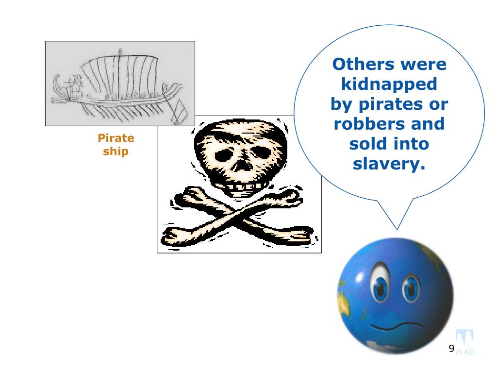 Others were kidnapped by pirates or robbers and sold into slavery.