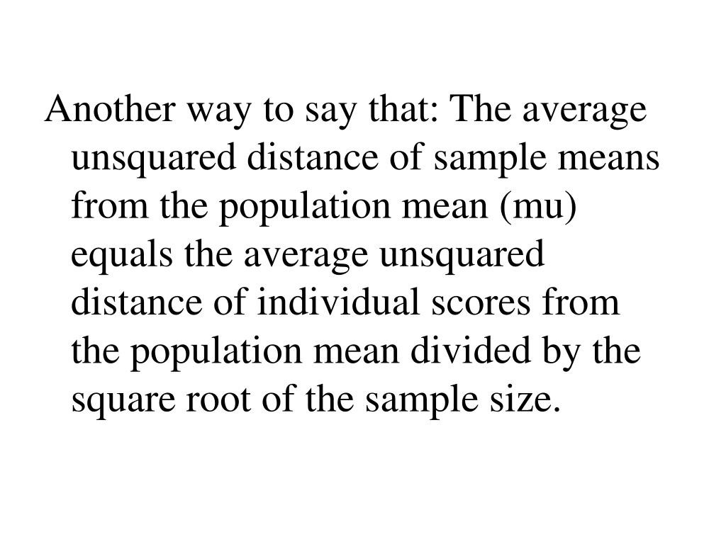 Another way to say that: The average unsquared distance of sample means from the population mean (mu) equals the average unsquared distance of individual scores from the population mean divided by the square root of the sample size.