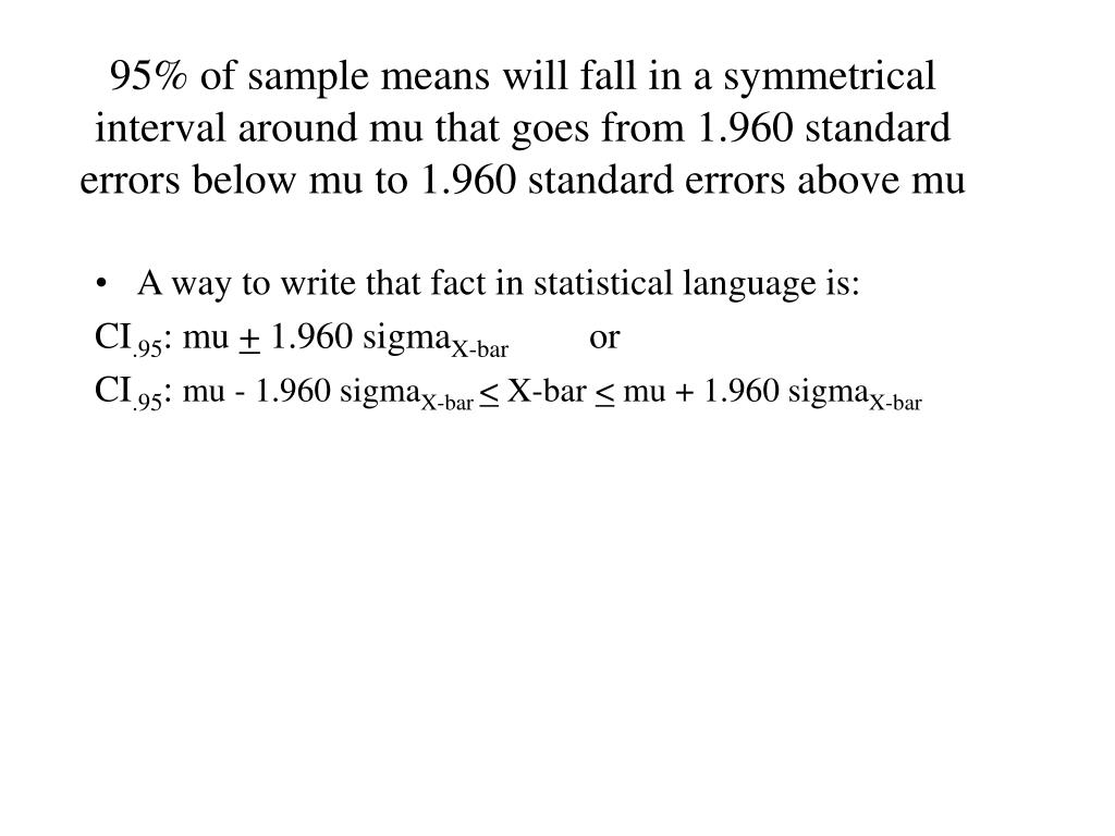 95% of sample means will fall in a symmetrical interval around mu that goes from 1.960 standard errors below mu to 1.960 standard errors above mu