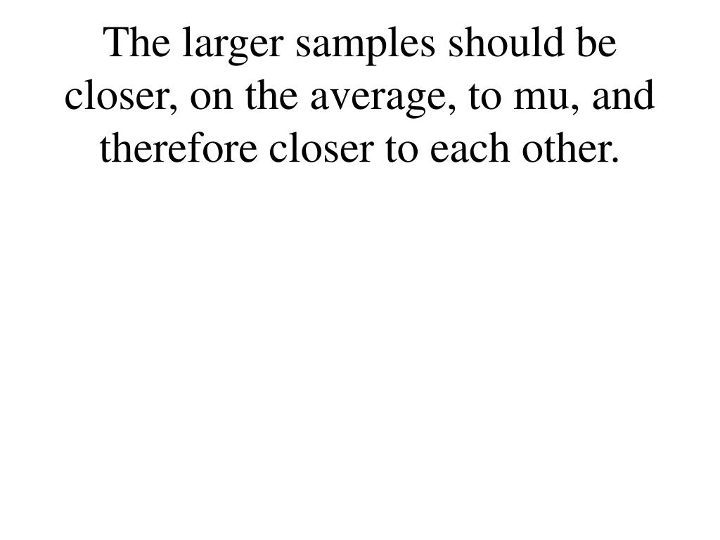 The larger samples should be closer, on the average, to mu, and therefore closer to each other.