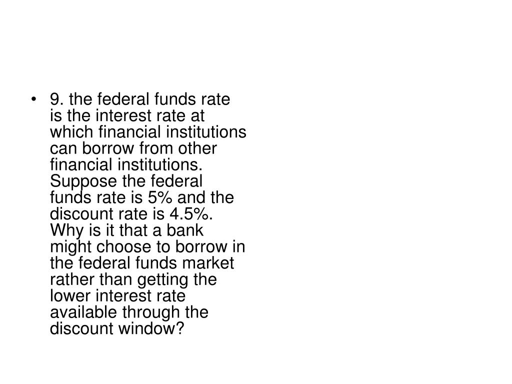 9. the federal funds rate is the interest rate at which financial institutions can borrow from other financial institutions. Suppose the federal funds rate is 5% and the discount rate is 4.5%.  Why is it that a bank might choose to borrow in the federal funds market rather than getting the lower interest rate available through the discount window?