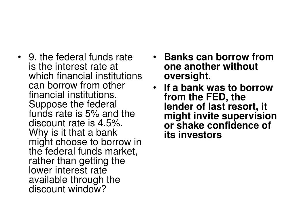 9. the federal funds rate is the interest rate at which financial institutions can borrow from other financial institutions. Suppose the federal funds rate is 5% and the discount rate is 4.5%.  Why is it that a bank might choose to borrow in the federal funds market, rather than getting the lower interest rate available through the discount window?