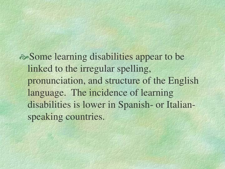 Some learning disabilities appear to be linked to the irregular spelling, pronunciation, and structure of the English language.  The incidence of learning disabilities is lower in Spanish- or Italian-speaking countries.