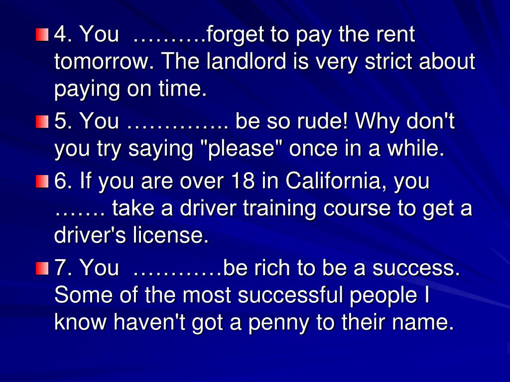 4. You  ……….forget to pay the rent tomorrow. The landlord is very strict about paying on time.
