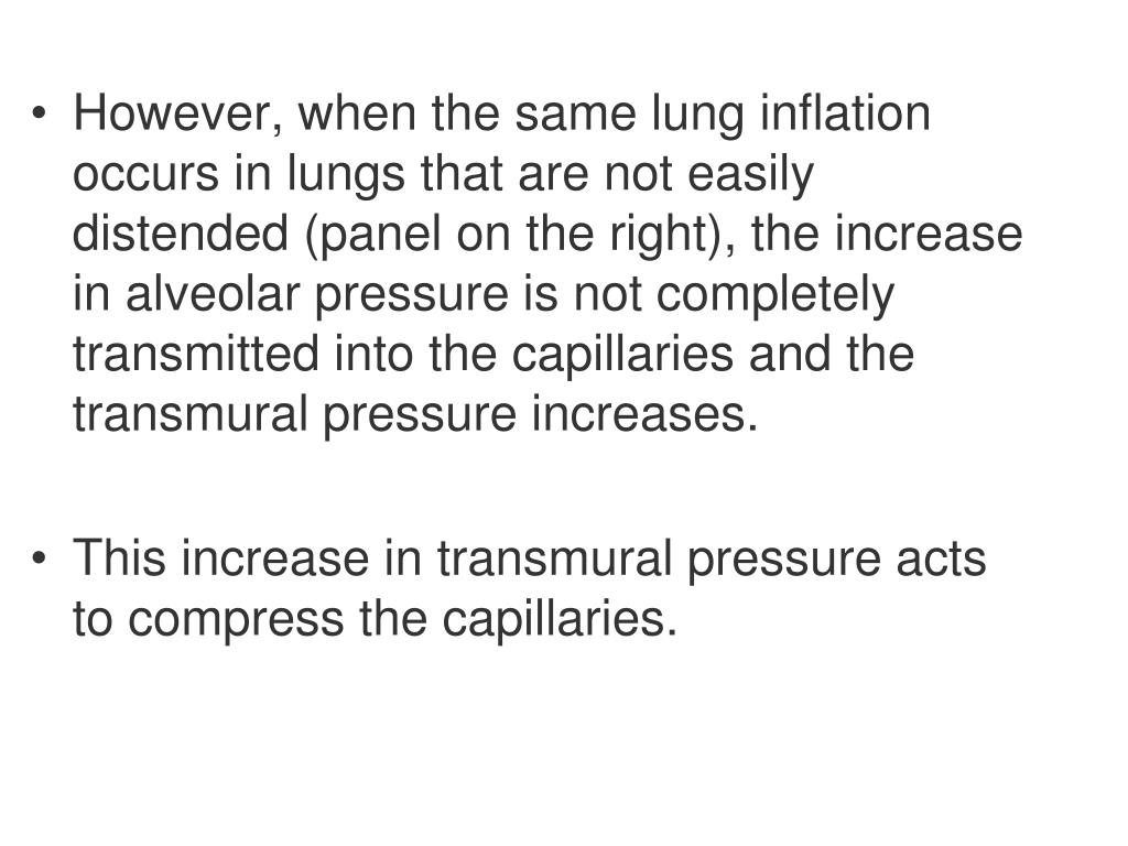 However, when the same lung inflation occurs in lungs that are not easily distended (panel on the right), the increase in alveolar pressure is not completely transmitted into the capillaries and the transmural pressure increases.