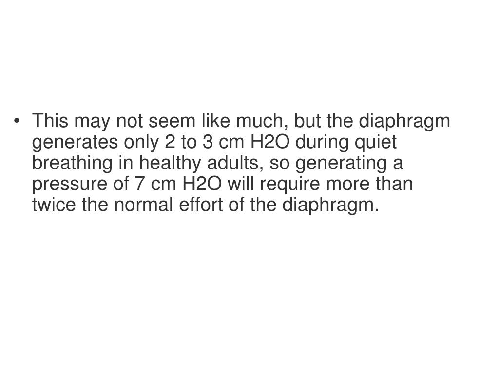 This may not seem like much, but the diaphragm generates only 2 to 3 cm H2O during quiet breathing in healthy adults, so generating a pressure of 7 cm H2O will require more than twice the normal effort of the diaphragm.