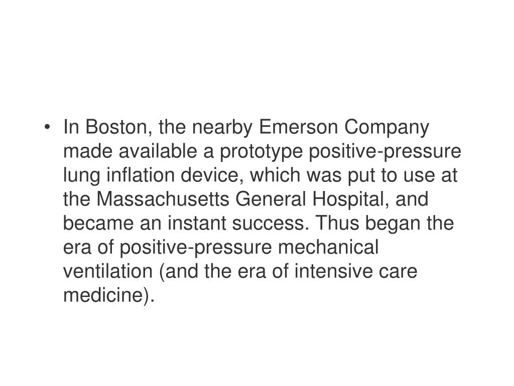 In Boston, the nearby Emerson Company made available a prototype positive-pressure lung inflation device, which was put to use at the Massachusetts General Hospital, and became an instant success. Thus began the era of positive-pressure mechanical ventilation (and the era of intensive care medicine).
