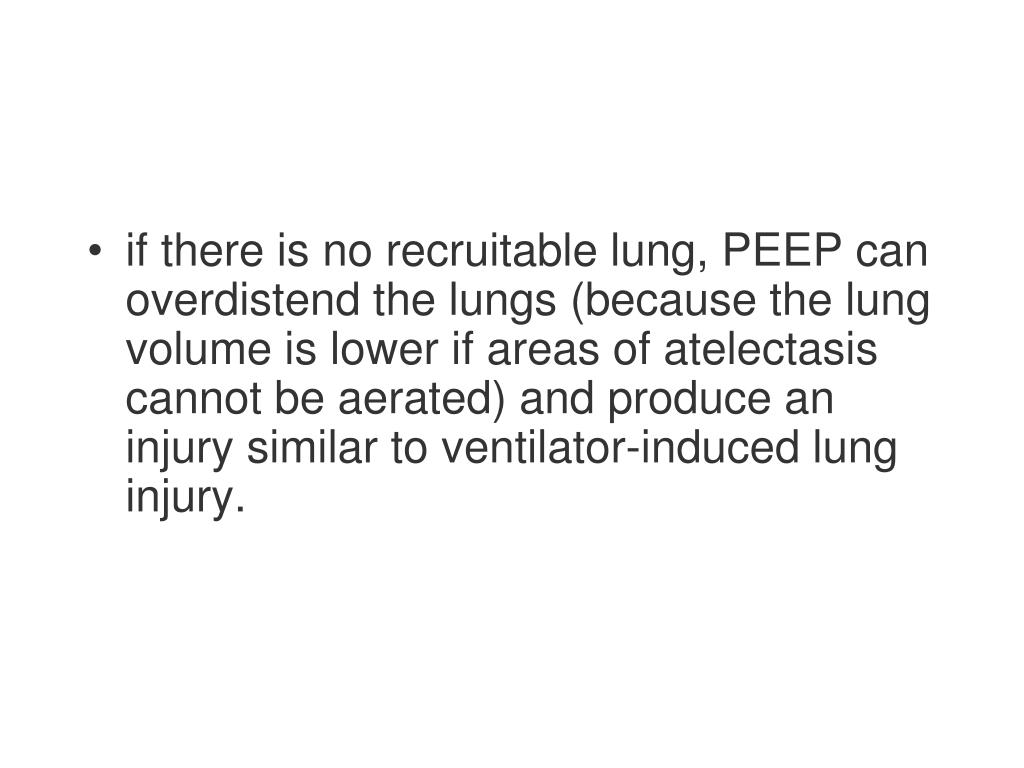 if there is no recruitable lung, PEEP can overdistend the lungs (because the lung volume is lower if areas of atelectasis cannot be aerated) and produce an injury similar to ventilator-induced lung injury.