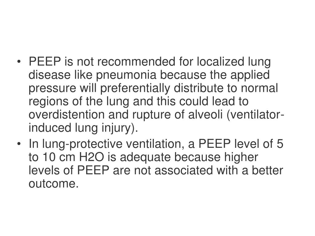 PEEP is not recommended for localized lung disease like pneumonia because the applied pressure will preferentially distribute to normal regions of the lung and this could lead to overdistention and rupture of alveoli (ventilator-induced lung injury).