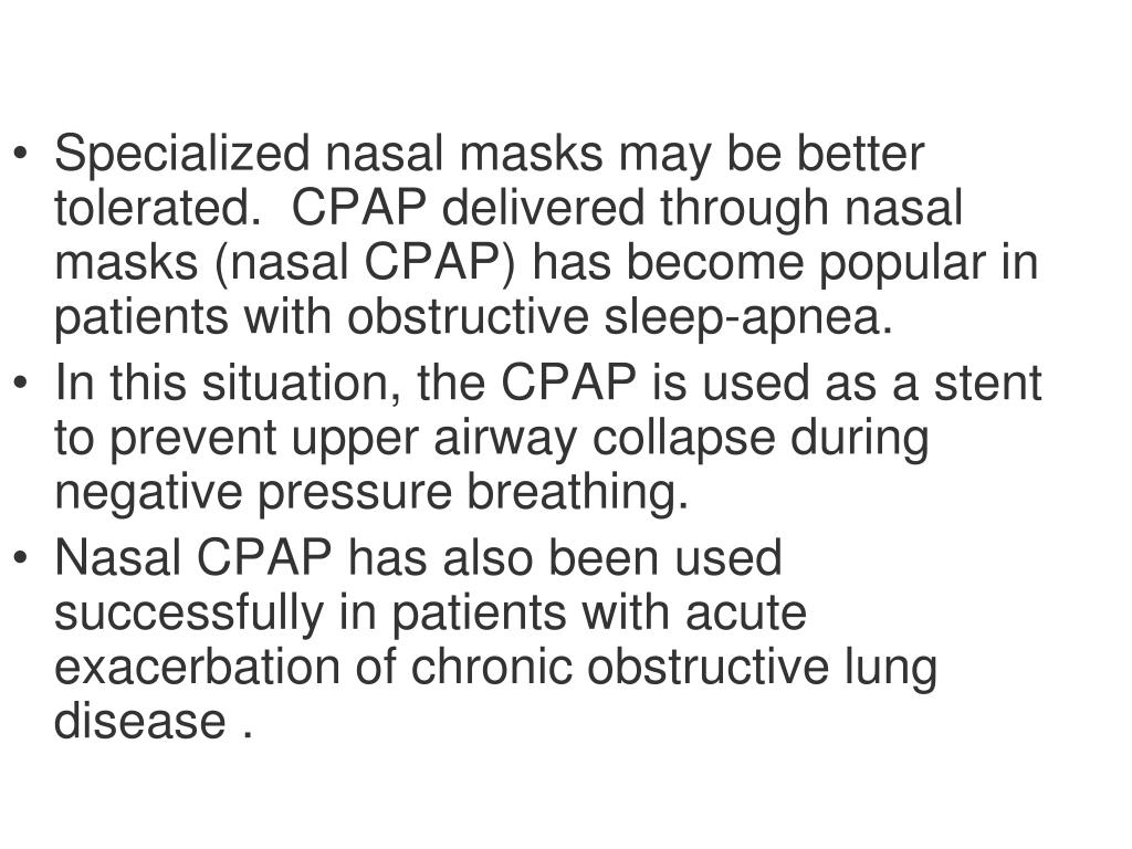 Specialized nasal masks may be better tolerated.  CPAP delivered through nasal masks (nasal CPAP) has become popular in patients with obstructive sleep-apnea.