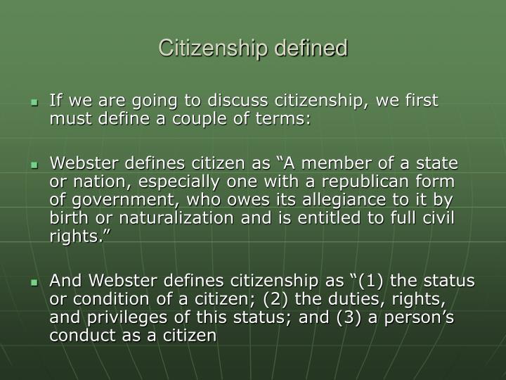 """defining citizenship and the rights of a citizen To a certain extent, they are right""""""""it is permissible to make distinctions between the rights of citizens and the rights of non-citizens but many of the world's """"˜non-citizens' may in fact be citizens whose right to citizenship is being violated by not being recognized by their state."""