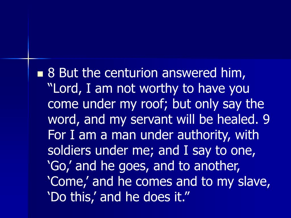 "8 But the centurion answered him, ""Lord, I am not worthy to have you come under my roof; but only say the word, and my servant will be healed. 9 For I am a man under authority, with soldiers under me; and I say to one, 'Go,' and he goes, and to another, 'Come,' and he comes and to my slave, 'Do this,' and he does it."""