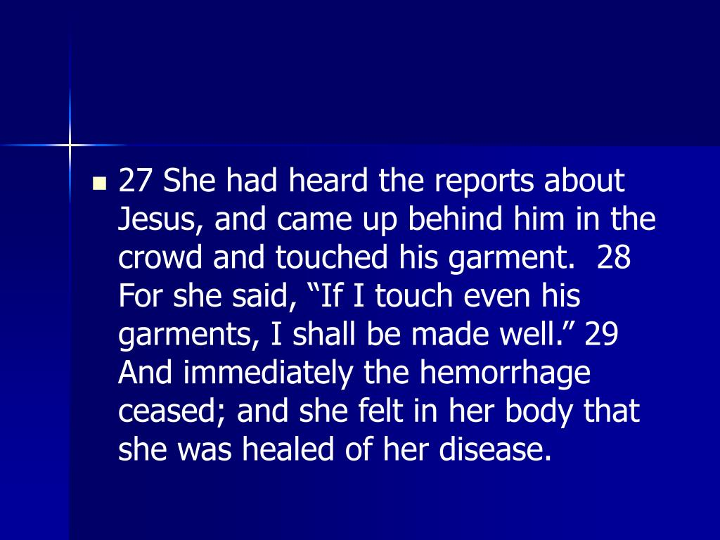 "27 She had heard the reports about Jesus, and came up behind him in the crowd and touched his garment.  28 For she said, ""If I touch even his garments, I shall be made well."" 29 And immediately the hemorrhage ceased; and she felt in her body that she was healed of her disease."
