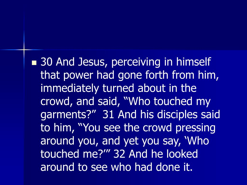 "30 And Jesus, perceiving in himself that power had gone forth from him, immediately turned about in the crowd, and said, ""Who touched my garments?""  31 And his disciples said to him, ""You see the crowd pressing around you, and yet you say, 'Who touched me?'"" 32 And he looked around to see who had done it."