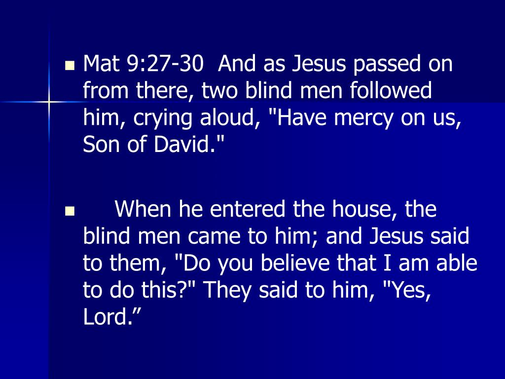 "Mat 9:27-30  And as Jesus passed on from there, two blind men followed him, crying aloud, ""Have mercy on us, Son of David."""