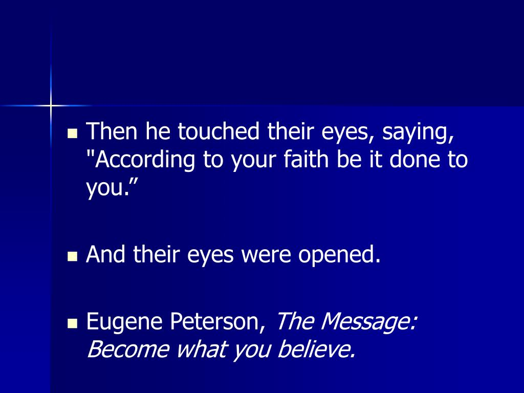 "Then he touched their eyes, saying, ""According to your faith be it done to you."""