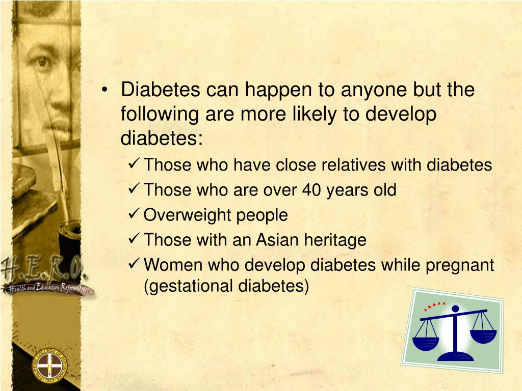 Diabetes can happen to anyone but the     following are more likely to develop            diabetes: