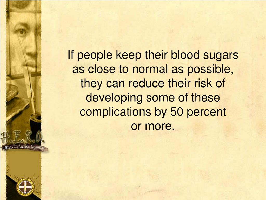 If people keep their blood sugars            as close to normal as possible,            they can reduce their risk of      developing some of these     complications by 50 percent                    or more.