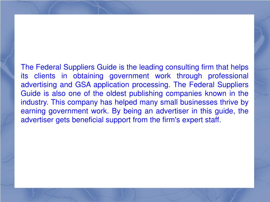 The Federal Suppliers Guide is the leading consulting firm that helps its clients in obtaining government work through professional advertising and GSA application processing. The Federal Suppliers Guide is also one of the oldest publishing companies known in the industry. This company has helped many small businesses thrive by earning government work. By being an advertiser in this guide, the advertiser gets beneficial support from the firm's expert staff.
