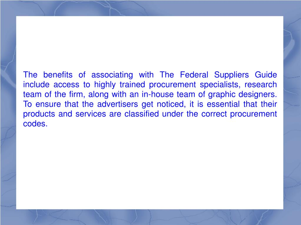 The benefits of associating with The Federal Suppliers Guide include access to highly trained procurement specialists, research team of the firm, along with an in-house team of graphic designers. To ensure that the advertisers get noticed, it is essential that their products and services are classified under the correct procurement codes.