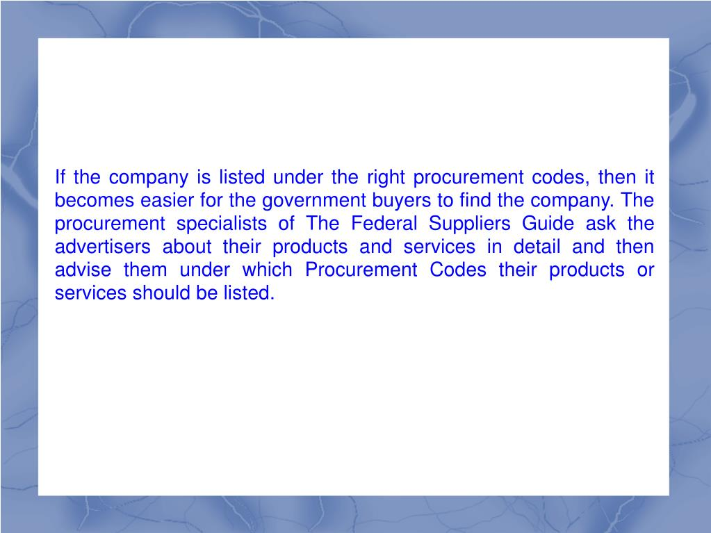 If the company is listed under the right procurement codes, then it becomes easier for the government buyers to find the company. The procurement specialists of The Federal Suppliers Guide ask the advertisers about their products and services in detail and then advise them under which Procurement Codes their products or services should be listed.
