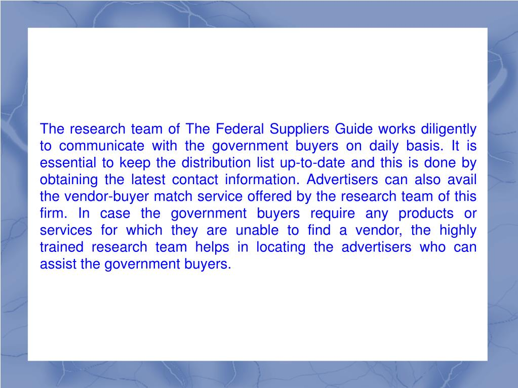 The research team of The Federal Suppliers Guide works diligently to communicate with the government buyers on daily basis. It is essential to keep the distribution list up-to-date and this is done by obtaining the latest contact information. Advertisers can also avail the vendor-buyer match service offered by the research team of this firm. In case the government buyers require any products or services for which they are unable to find a vendor, the highly trained research team helps in locating the advertisers who can assist the government buyers.