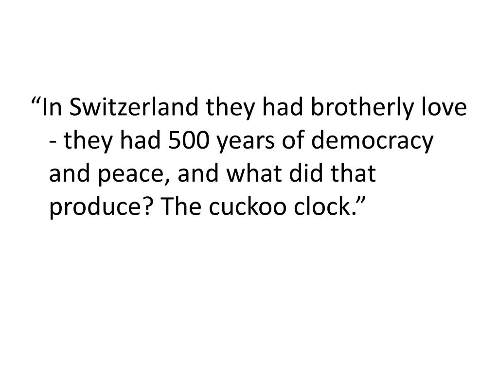 """In Switzerland they had brotherly love - they had 500 years of democracy and peace, and what did that produce? The cuckoo clock."""