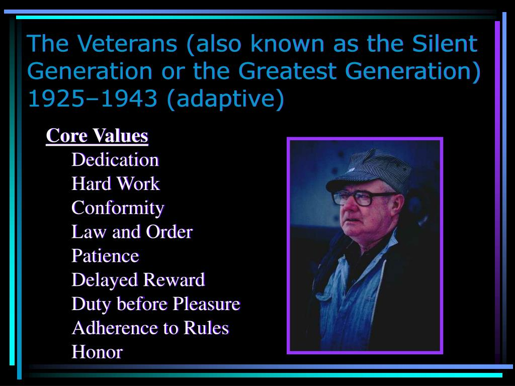 The Veterans (also known as the Silent Generation or the Greatest Generation) 1925–1943 (adaptive)