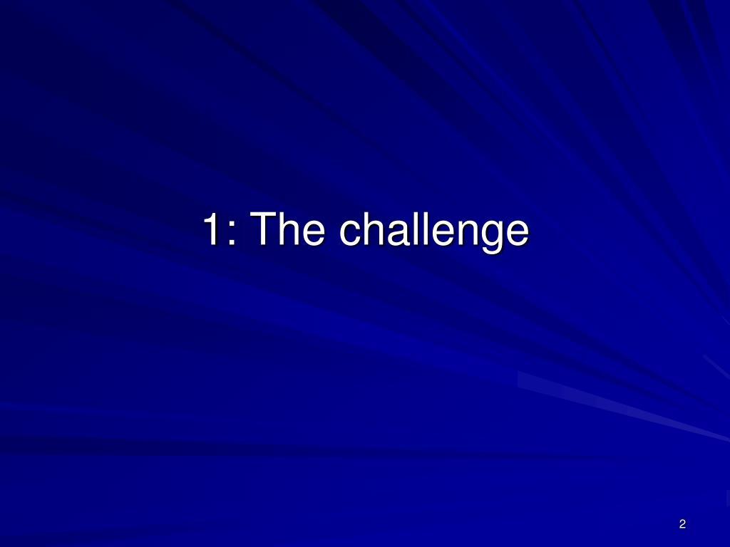 1: The challenge