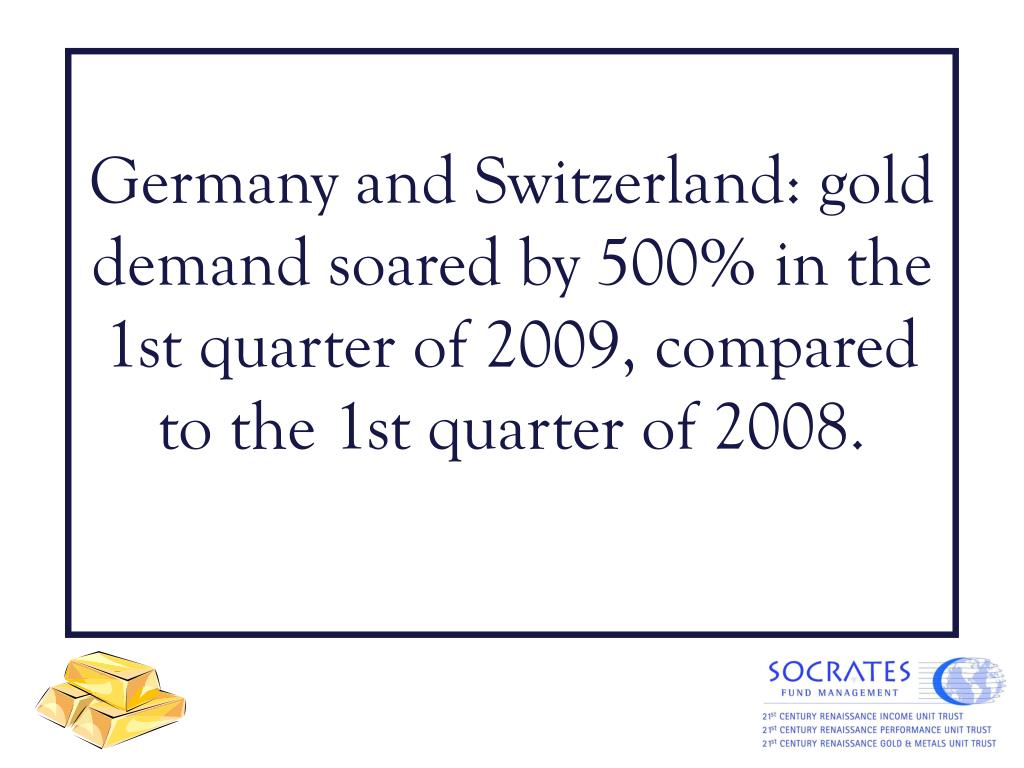 Germany and Switzerland: gold demand soared by 500% in the 1st quarter of 2009, compared to the 1st quarter of 2008.